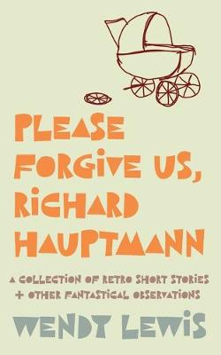 Please forgive us, Richard Hauptmann: a retro collection of short stories + other fantastical observations (Paperback)