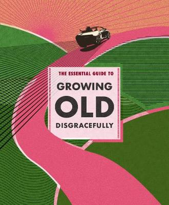 The Essential Guide to Growing Old Disgracefully (Hardback)