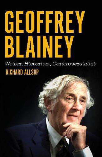 Geoffrey Blainey: Writer, Historian, Controversialist (Paperback)