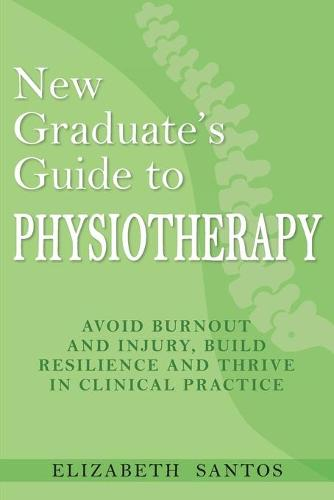 New Graduate's Guide to Physiotherapy: Avoid burnout and injury, build resilience and thrive in clinical practice (Paperback)