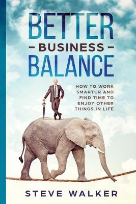 Better Business Balance: How to work smarter and find time to enjoy other things in life (Paperback)