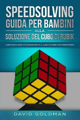 Speedsolving - Guida per Bambini alla Soluzione del Cubo di Rubik: Come Risolvere piu Rapidamente il Cubo di Rubik per Principianti (Paperback)