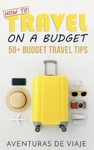 How to Travel on a Budget: 52 Budget Travel Tips (Paperback)