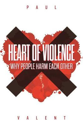 Heart of Violence: Why People Harm Each Other (Paperback)