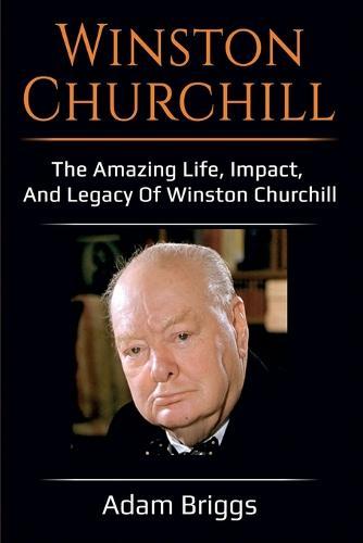 Winston Churchill: The amazing life, impact, and legacy of Winston Churchill! (Paperback)
