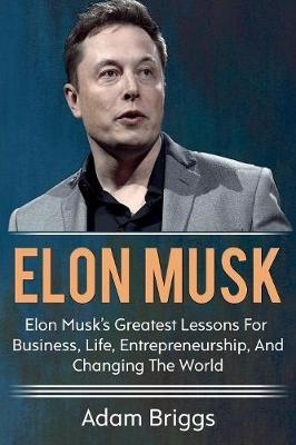 Elon Musk: Elon Musk's greatest lessons for business, life, entrepreneurship, and changing the world! (Paperback)