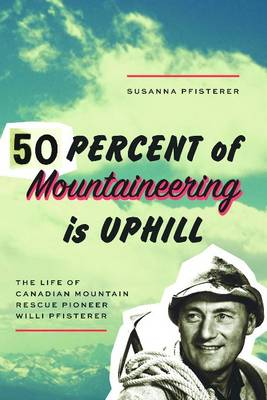 Fifty Percent of Mountaineering is Uphill: The Life of Canadian Mountain Rescue Pioneer Willi Pfisterer (Paperback)