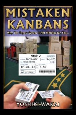 Mistaken Kanbans - Why the Toyota System is Not Working for You: Why the Toyota System is Not Working for You (Paperback)