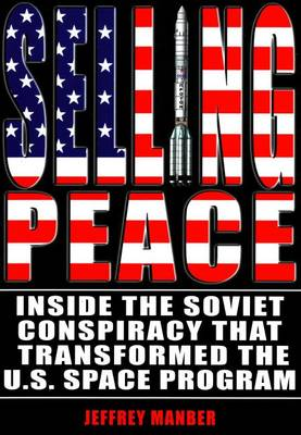 Selling Peace: Inside the Soviet Conspiracy that Transformed the U.S. Space Program (Paperback)