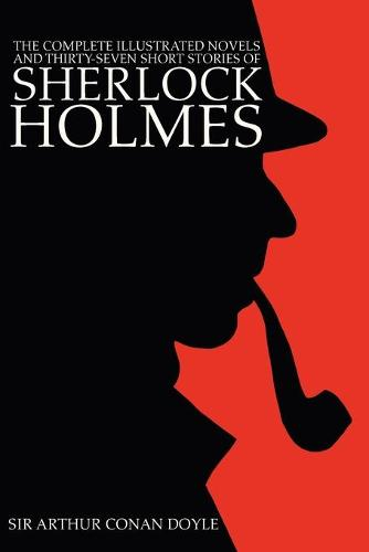 The Complete Illustrated Novels and Thirty-Seven Short Stories of Sherlock Holmes: A Study in Scarlet, The Sign of the Four, Hound of the Baskervilles, Valley of Fear, The Adventures, Memoirs & Return (Paperback)