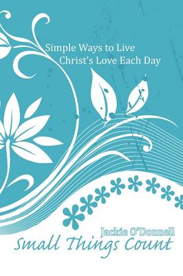 Small Things Count: Simple Ways to Live Christ's Love Each Day (Paperback)