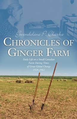 Chronicles of Ginger Farm: Life on a Small Canadian Farm During Times of Great Global Change, 1929-1962 (Paperback)