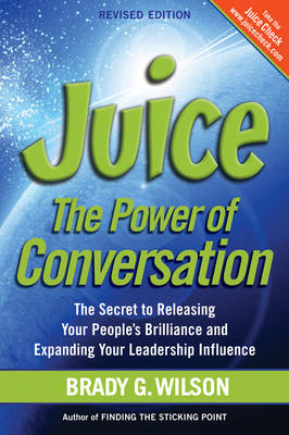 Juice: The Power of Conversation -- The Secret to Releasing Your People's Brilliance and Expanding Your Leadership Influence (Paperback)