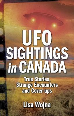 UFO Sightings in Canada: True Stories, Strange Encounters and Cover-ups (Paperback)
