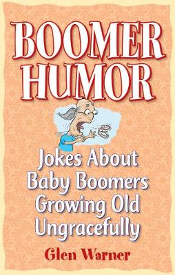 Boomer Humor: Jokes About Baby Boomers Growing Old Ungracefully (Paperback)