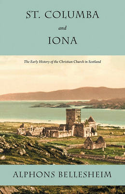 St. Columba and Iona: The Early History of the Christian Church in Scotland (Paperback)