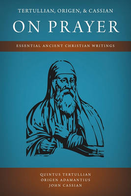 Tertullian, Origen, and Cassian on Prayer: Essential Ancient Christian Writings (Paperback)