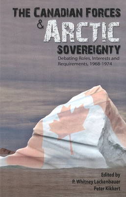 The Canadian Forces and Arctic Sovereignty: Debating Roles, Interests, and Requirements, 1968-1974 (Paperback)
