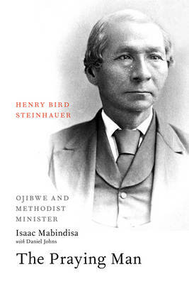 The Praying Man: Henry Bird Steinhauer, Ojibwe and Methodist Minister (Paperback)