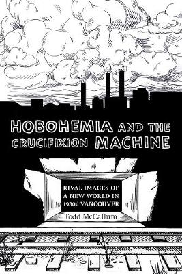 Hobohemia and the Crucifixion Machine: Rival Images of a New World in 1930s Vancouver - Fabriks: Studies in the Working Class (Paperback)