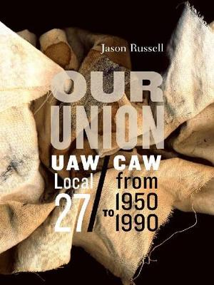 Our Union: UAW/CAW Local 27 from 1950 to 1990 - Fabriks: Studies in the Working Class (Paperback)