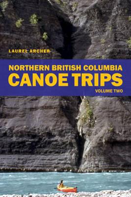 Northern British Columbia Canoe Trips: Volume Two (Paperback)
