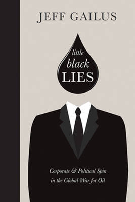 Little Black Lies: Corporate & Political Spin in the Global War for Oil (Hardback)