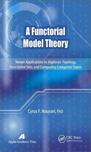 A Functorial Model Theory: Newer Applications to Algebraic Topology, Descriptive Sets, and Computing Categories Topos (Hardback)