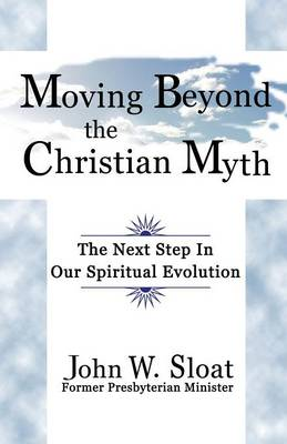 Moving Beyond the Christian Myth: The Next Step in Our Spiritual Evolution (Paperback)