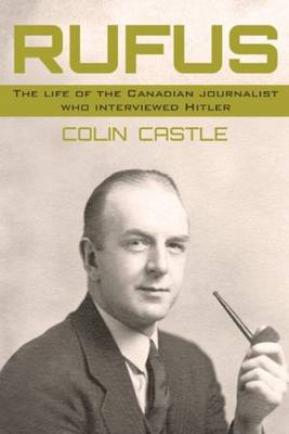 Rufus: The Life of the Canadian Journalist Who Interviewed Hitler (Paperback)