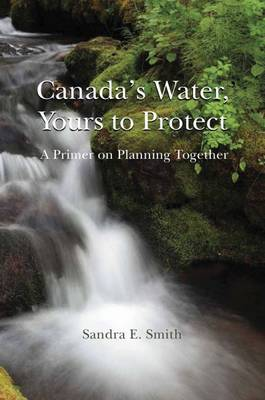Canada's Water, Yours to Protect: A Primer in Planning Together (Paperback)