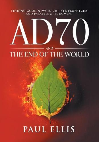 AD70 and the End of the World: Finding Good News in Christ's Prophecies and Parables of Judgment (Paperback)