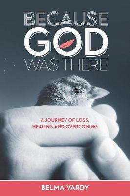 Because God Was There: A Journey of Loss, Healing and Overcoming (Paperback)