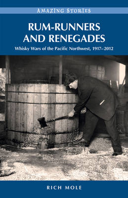 Rum-Runners & Renegades: Whisky Wars of the Pacific  Northwest, 19182012 (Paperback)