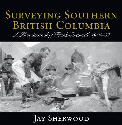 Surveying Southern British Columbia: A Photojournal of Frank Swannell, 1901-07 (Paperback)