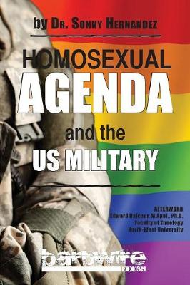 Homosexual Agenda and the Us Military: A Gospel-Centered, Polemical Book for Service Members and Military Chaplains That Exposes the Homosexual Agenda That Adversely Affect Religious Liberty for Christians (Paperback)
