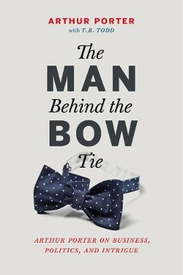 The Man Behind the Bow Tie: Arthur Porter on Business, Politics and Intrigue (Hardback)