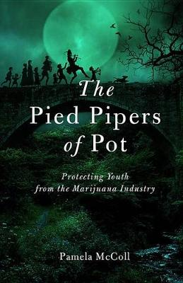 The Pied Pipers of Pot: Protecting Youth from the Marijuana Industry (Paperback)