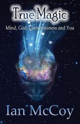 True Magic: Mind, God, Consciousness and You (Paperback)