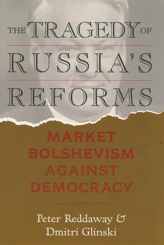 The Tragedy of Russia's Reforms: Market Bolshevism against Democracy (Paperback)