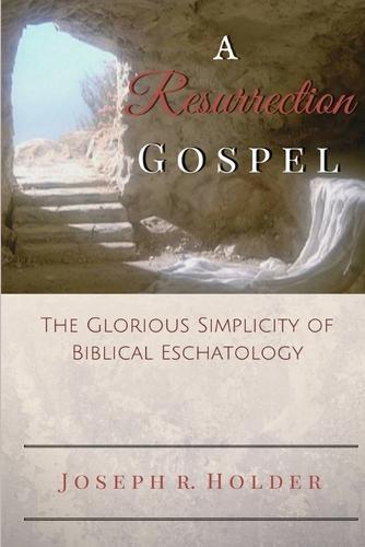 A Resurrection Gospel: The Glorious Simplicity of Biblical Eschatology (Paperback)