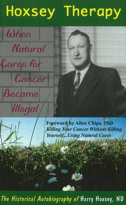 Hoxsey Therapy: When Natural Cures for Cancer Became Illegal -- The Autobiography of Harry Hoxsey, ND (Paperback)