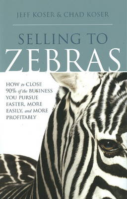 Selling to Zebras: How to Close 90% of the Business You Pursue Faster, More Easily, & More Profitably (Hardback)