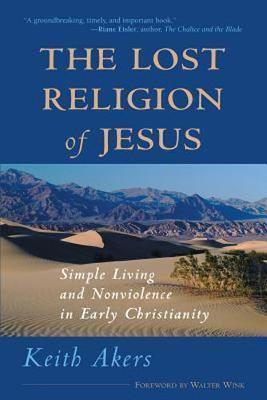 The Lost Religion of Jesus: Simple Living and Non-Violence in Early Christianity (Paperback)