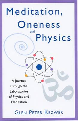 Meditation, Oneness and Physics: A Journey Through the Laboratories of Physics and Meditation (Paperback)
