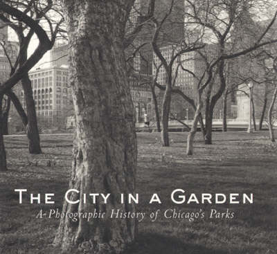 The City in a Garden: A Photographic History of Chicago's Parks (Paperback)