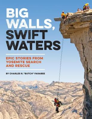 Big Walls, Swift Waters: Epic Stories from Yosemite Search and Rescue (Paperback)
