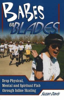 Babes on Blades: Drop Physical, Mental & Spiritual Flab Through Inline Skating (Paperback)