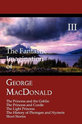 The Fantastic Imagination of George MacDonald, Volume III: The Princess and the Goblin, The Princess and Curdie, The Light Princess, The History of Photogen and Nycteris, Short Stories (Paperback)