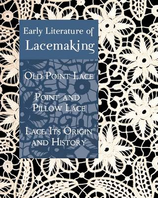 Early Literature of Lacemaking: Old Point Lace, Point and Pillow Lace, Lace: Its Origin and History (Paperback)